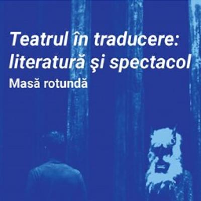 MASĂ ROTUNDĂ | Teatrul în traducere: literatură și spectacol